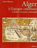 Image de Alger A L'Epoque Ottomane: La Medina Et La Maison Traditionnelle