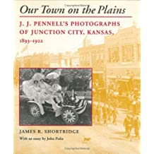 Our Town on the Plains: J. J. Pennell's Photographs of Junction City, Kansas, 1893-1922