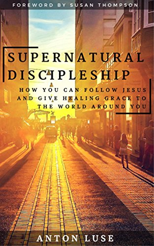 Supernatural Discipleship: How You Can Follow Jesus and Give Healing Grace to the World Around You