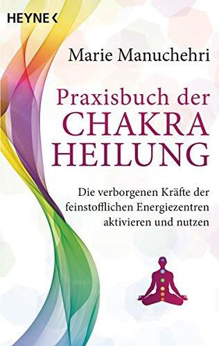 Praxisbuch der Chakraheilung: Die verborgenen Kräfte der feinstofflichen Energiezentren aktivieren und nutzen