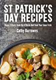 40 St Patrick's Day Recipes: Raise A Glass, Cook Up A Storm And Feed Your Inner Irish