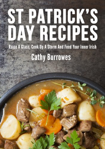 40 St Patrick's Day Recipes: Raise A Glass, Cook Up A Storm And Feed Your Inner Irish by Cathy Burrowes