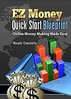 Ez Money Quick Start Blueprint Online Money Making Made Easy By Noah Daniels