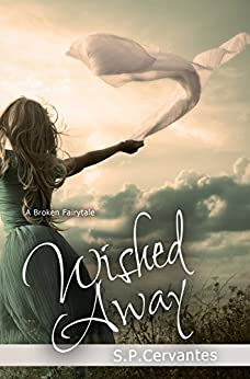 Wished Away: A Broken Fairy Tale by [Cervantes, S.P.]