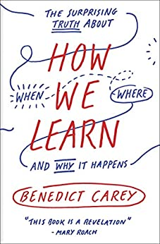 How We Learn: The Surprising Truth About When, Where, and Why It Happens by [Carey, Benedict]