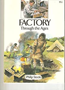 Factory Through the Ages Philip Steele, Ivan Lapper and Andrew Howat