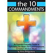 The 10 Commandments: An Essential Everyday Guide to Upholding the Bible's Ten Commandments in Today's Modern World