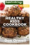 Healthy Kids Cookbook: Over 210 Quick & Easy Gluten Free Low Cholesterol Whole Foods Recipes full of Antioxidants & Phytochemicals (Healthy Kids Natural Weight Loss Transformation) (Volume 1)