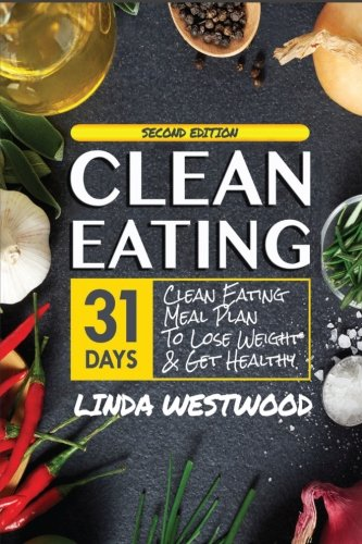 Clean Eating (4th Edition): 31-Day Clean Eating Meal Plan to Lose Weight & Get Healthy!