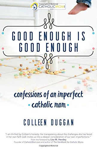 Good Enough Is Good Enough: confessions of an imperfect catholic mon (Catholicmom.com)