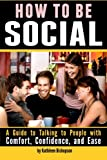 How to Be Social: A Guide to Talking to People with Comfort, Confidence, and Ease