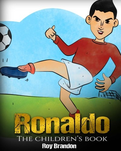Ronaldo: The Children's Book. Fun, Inspirational and Motivational Life Story of Cristiano Ronaldo - One of The Best Soccer Players in History.