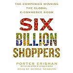 Six Billion Shoppers: The Companies Winning the Global E-Commerce Boom   Porter Erisman