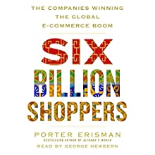Six Billion Shoppers: The Companies Winning the Global E-Commerce Boom Audiobook by Porter Erisman Narrated by George Newbern