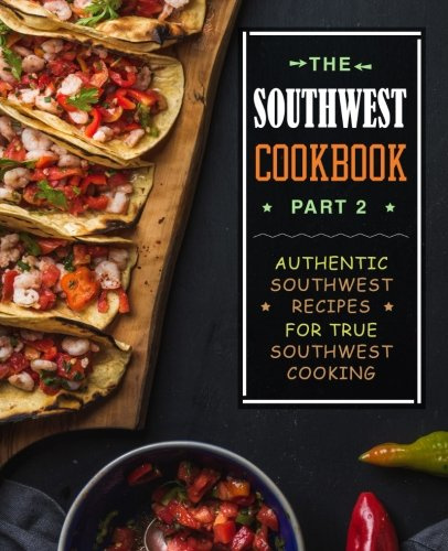The Southwest Cookbook 2: Authentic Southwest Recipes for True Southwest Cooking by BookSumo Press