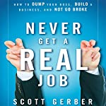 Never Get a 'Real' Job: How to Dump Your Boss, Build a Business and Not Go Broke | Scott Gerber