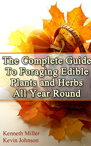 The Complete Guide: To Foraging Edible Plants and Herbs All Year Round: (Foraging Books, Wild Foraging, Bushcraft) (Edible Plants Book, Foraging Herbs)