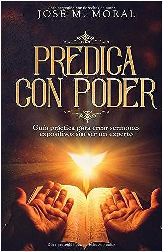 Predica Con Poder Guía Práctica Para Crear Sermones Expositivos Sin Ser Un Experto Spanish Edition 9781074037062 Moral Jose M Books