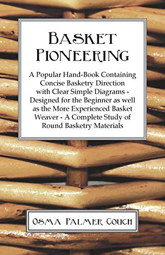 Basket Pioneering - A Popular Hand-Book Containing Concise Basketry Direction With Clear Simple Diagrams - Designed For The Beinner As Well As The ... A Complete Study Of Round Basketry Materials (A Wicker Basket Making)