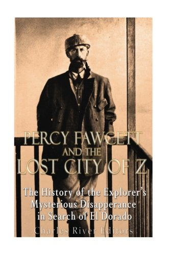 Percy Fawcett and the Lost City of Z: The History of the Explorer's Mysterious Disappearance in Search of El Dorado
