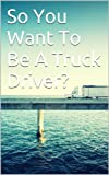 So You Want To Be A Truck Driver?