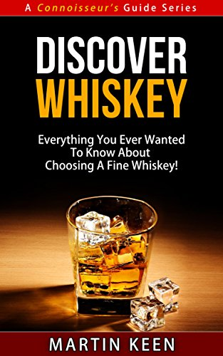 Discover Whiskey - Everything You Ever Wanted To Know About Choosing A Fine Whisky! (A Connoisseur's Guide Series)