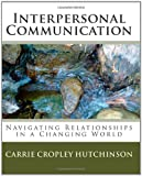 Interpersonal Communication: Navigating Relationships in a Changing World, Carrie Cropley Hutchinson, 1450586708