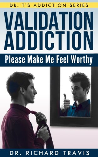 Validation Addiction: Please Make Me Feel Worthy (Dr. Ts Addiction Series Book 1)