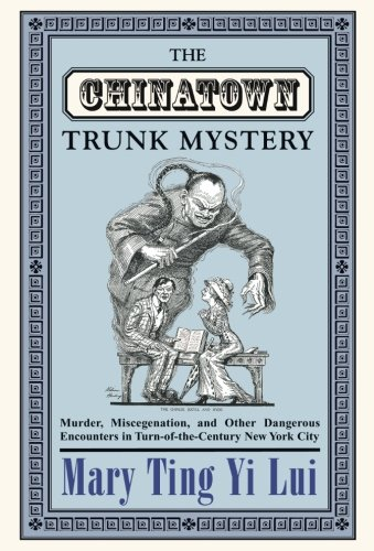 The Chinatown Trunk Mystery: Murder, Miscegenation, and Other Dangerous Encounters in Turn-of-the-Century New York City