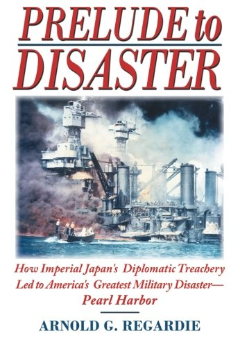 Prelude To Disaster: How Imperial Japan's Diplomatic Treachery Led To America's Greatest Military Disaster - Pearl Harbor