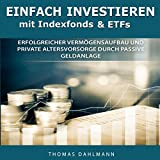 Einfach investieren mit Indexfonds und ETFs [Easily Invest with Index Funds and ETFs]: Erfolgreicher Vermögensaufbau und private Altersvorsorge durch passive Geldanlage
