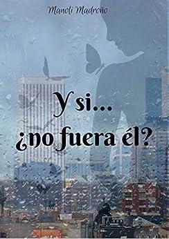 Y si... ¿no fuera él? (Spanish Edition) by [Madroño Gómez, Manoli]