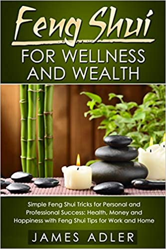 Feng Shui For Wellness And Wealth Simple Feng Shui Tricks For Personal And Professional Success Health Money And Happiness With Feng Shui Tips For Home Feng Shui Law Of Attraction Success Adler