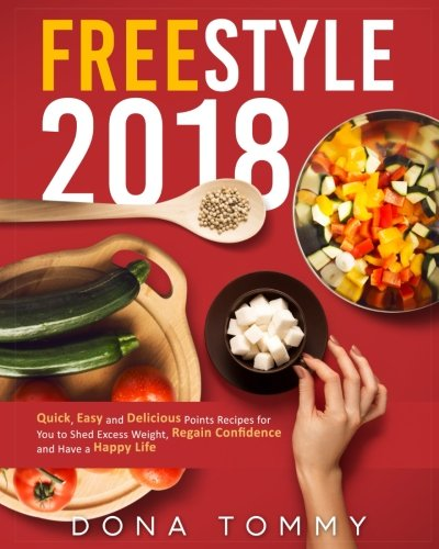 Freestyle 2018: Quick, Easy and Delicious Low Points Recipes for You to Shed Excess Weight, Regain Confidence and Have a Happy Life (Freestyle Cookbook for Weight Loss and Overall Health) by Dona Tommy