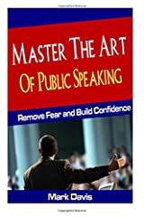 Master The Art Of Public Speaking: Remove Fear and Build Confidence (Volume 1) Paperback