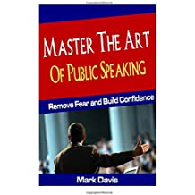 Master The Art Of Public Speaking: Remove Fear and Build Confidence (Volume 1)