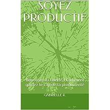 SOYEZ PRODUCTIF: Retrouvez la liberté ! Comment gardez le cap de la productivité (French Edition)