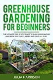 GREENHOUSE GARDENING FOR BEGINNERS: THE ULTIMATE STEP BY STEP GUIDE TO BUILD A GREENHOUSE AND GROW VEGETABLES, HERBS AND FRUIT All Year