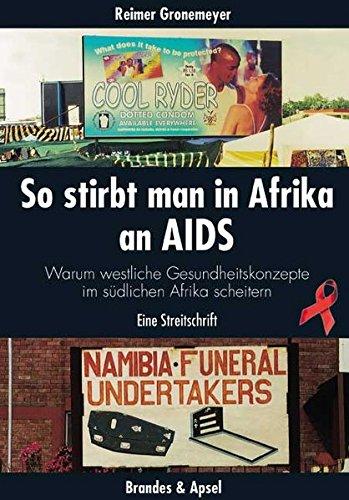 So stirbt man in Afrika an Aids: Warum westliche Gesundheitskonzepte im südlichen Afrika scheitern. Eine Streitschrift