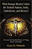 What Strange Mystery Unites the Turkish Nations, India, Catholicism, and Mexico?, Gene Matlock, 0595394469