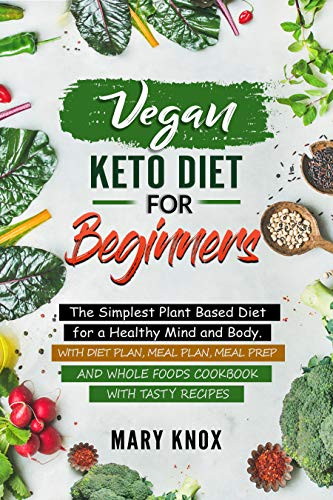 Vegan Keto Diet for Beginners: The Simplest Plant Based Diet for a Healthy Mind and Body. With Diet Plan, Meal Plan, Meal Prep and Whole Foods Cookbook with Tasty Recipes by Mary Knox