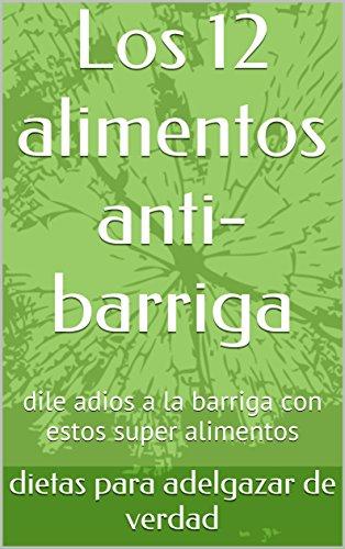 Los 12 alimentos anti-barriga: dile adios a la barriga con estos super alimentos  (Spanish Edition)