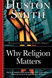 Why Religion Matters: The Fate of the Human Spirit in an Age of Disbelief, Huston Smith, 0060671025