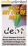 How to Get Out of Debt: Proven Strategies on How to Become Debt Free, How to Get Out of Debt and Regain Your Financial Independence For Life (Debt Free, Debt Management, How to Get Out of Debt)