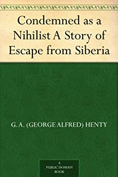 Condemned as a Nihilist A Story of Escape from Siberia by [Henty, G. A. (George Alfred)]