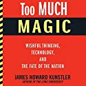 Too Much Magic: Wishful Thinking, Technology, and the Fate of the Nation Audiobook by James Howard Kunstler Narrated by Eric Martin