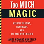 Too Much Magic: Wishful Thinking, Technology, and the Fate of the Nation | James Howard Kunstler