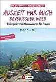 Auszeit für mich Bayerischer Wald: 25 inspirierende Genusstouren für Frauen