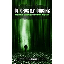 Of Ghostly Origins: More True Life Experiences of a Paranormal Investigator