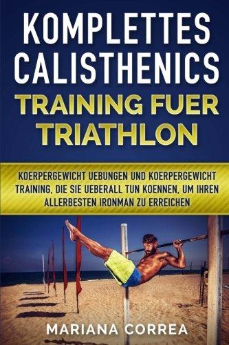 KOMPLETTES CALISTHENICS TRAINING Fuer TRIATHLON: KOERPERGEWICHT UEBUNGEN UND KOERPERGEWICHT TRAINING, DIE SIE UEBERALL TUN KOENNEN, UM IHREN   ALLERBESTEN IRONMAN Zu ERREICHEN (German Edition) (Triathlon Um)